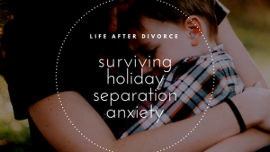 surviving-holiday-separation-anxiety-divorce