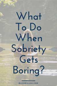 what to do when sobriety gets boring sobriety recovery quit drinking